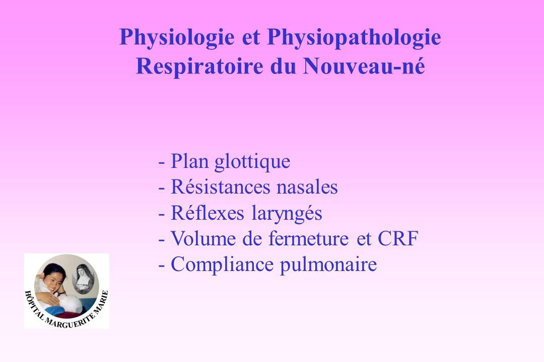 Physiologie et Physiopathologie Respiratoire du Nouveau-né - Plan glottique - Résistances nasales - Réflexes laryngés - Volume de fermeture et CRF - C