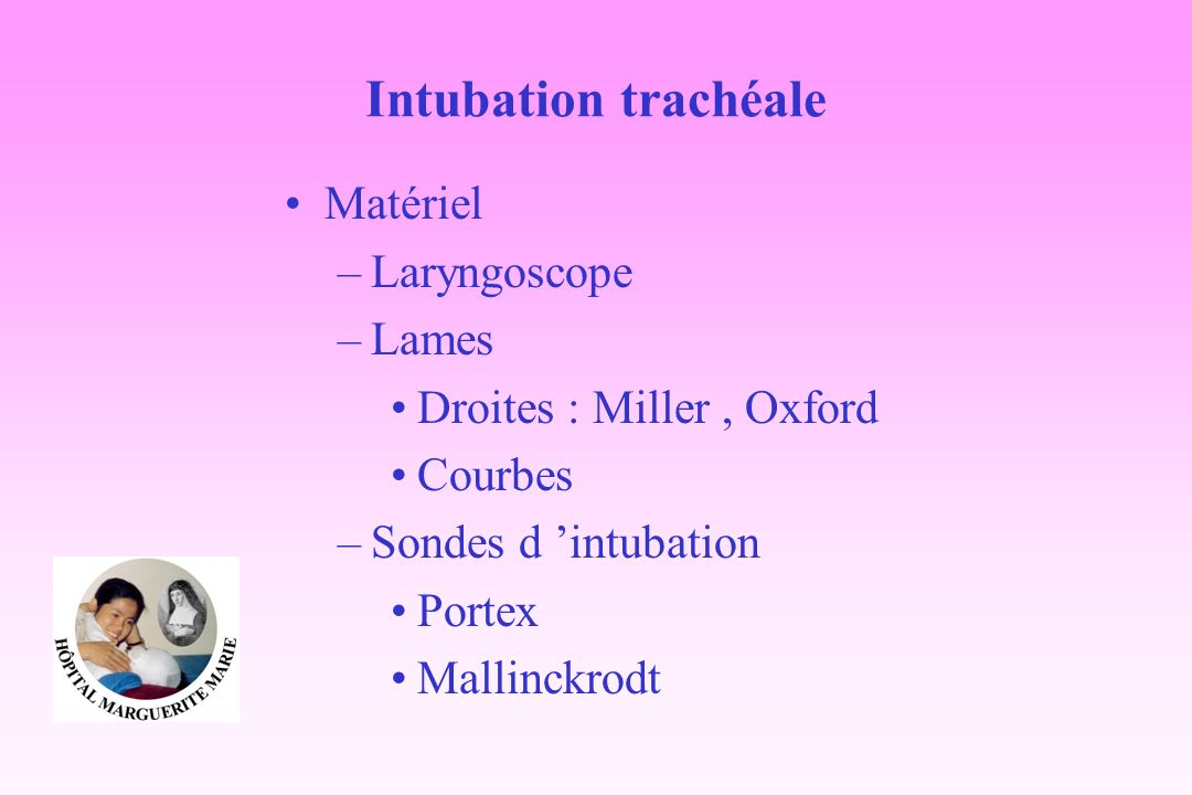 Intubation trachéale Matériel –Laryngoscope –Lames Droites : Miller, Oxford Courbes –Sondes d intubation Portex Mallinckrodt