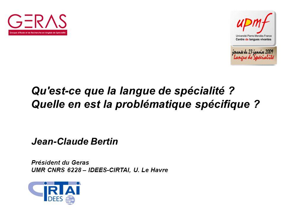 Qu'est-ce que la langue de spécialité ? Quelle en est la problématique spécifique ? Jean-Claude Bertin Président du Geras UMR CNRS 6228 – IDEES-CIRTAI
