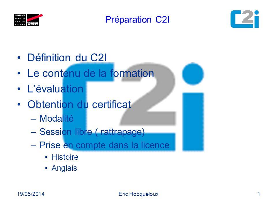 19/05/2014Eric Hocqueloux1 Définition du C2I Le contenu de la formation Lévaluation Obtention du certificat –Modalité –Session libre ( rattrapage) –Pr