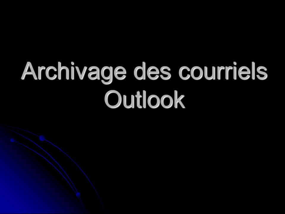 Procédure darchivage des courriels Outlook Démarrez microsoft outlook (Double clic)