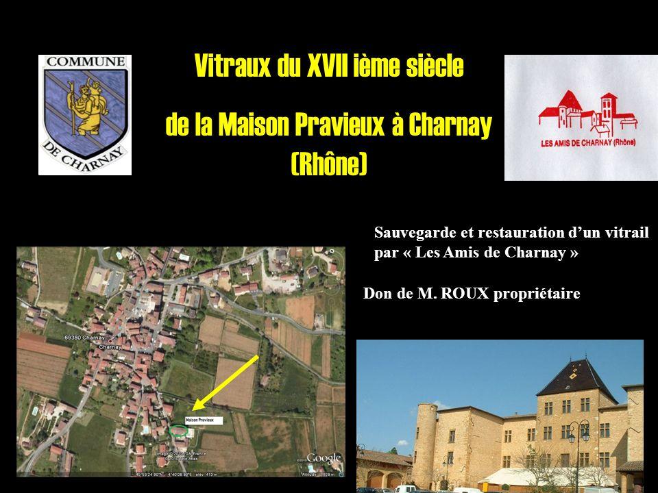 Vitraux du XVII ième siècle de la Maison Pravieux à Charnay (Rhône) Sauvegarde et restauration dun vitrail par « Les Amis de Charnay » Don de M. ROUX
