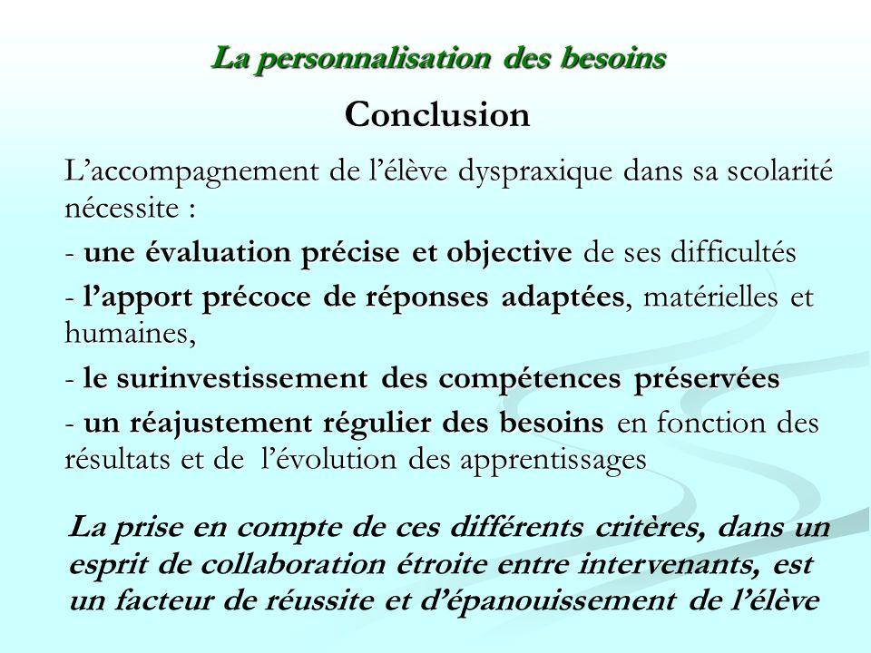 Conclusion Laccompagnement de lélève dyspraxique dans sa scolarité nécessite : - une évaluation précise et objective de ses difficultés - lapport préc