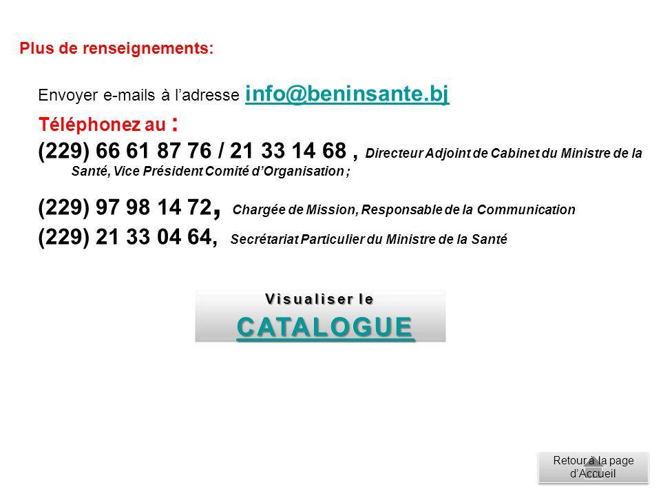 Envoyer e-mails à ladresse info@beninsante.bj info@beninsante.bj Téléphonez au : (229) 66 61 87 76 / 21 33 14 68, Directeur Adjoint de Cabinet du Ministre de la Santé, Vice Président Comité dOrganisation ; (229) 97 98 14 72, Chargée de Mission, Responsable de la Communication (229) 21 33 04 64, Secrétariat Particulier du Ministre de la Santé Plus de renseignements: Visualiser le Visualiser le CATALOGUE CATALOGUE Retour à la page dAccueil Retour à la page dAccueil