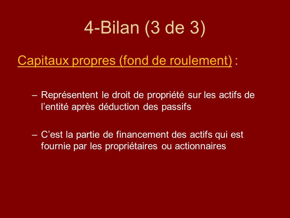 4-Bilan (3 de 3) Capitaux propres (fond de roulement) : –Représentent le droit de propriété sur les actifs de lentité après déduction des passifs –Ces