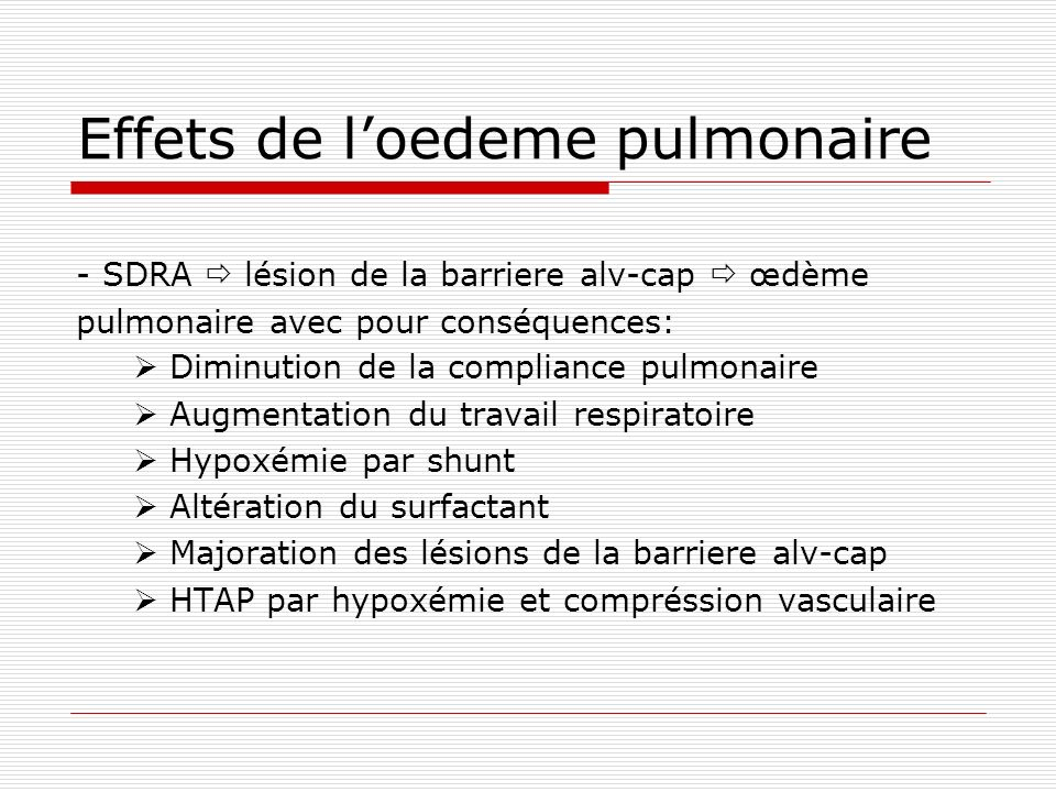 Effets de loedeme pulmonaire - SDRA lésion de la barriere alv-cap œdème pulmonaire avec pour conséquences: Diminution de la compliance pulmonaire Augm