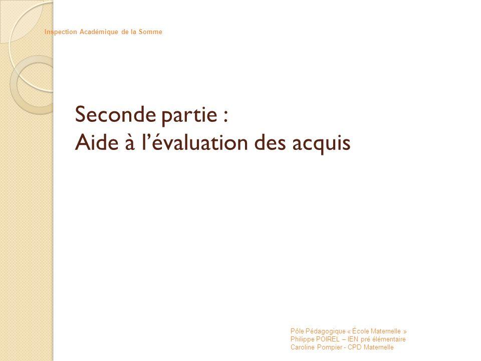 Seconde partie : Aide à lévaluation des acquis Inspection Académique de la Somme Pôle Pédagogique « École Maternelle » Philippe POIREL – IEN pré éléme