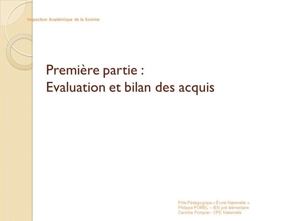 Première partie : Evaluation et bilan des acquis Inspection Académique de la Somme Pôle Pédagogique « École Maternelle » Philippe POIREL – IEN pré élé
