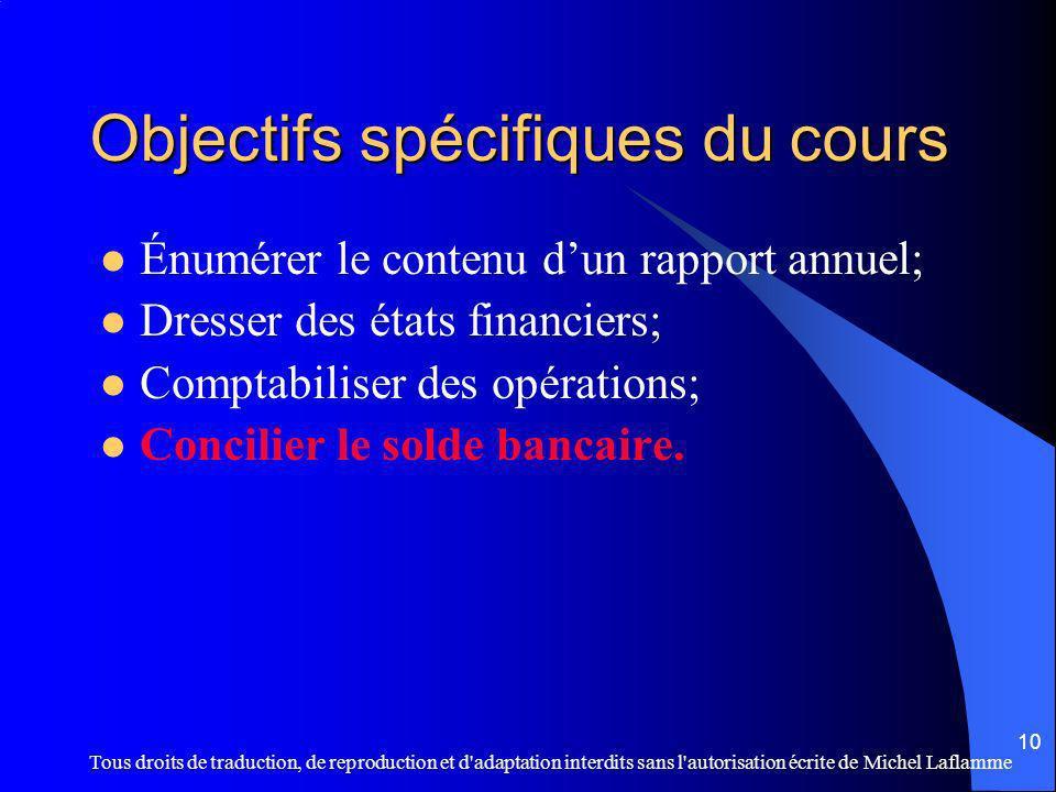 Tous droits de traduction, de reproduction et d adaptation interdits sans l autorisation écrite de Michel Laflamme 10 Objectifs spécifiques du cours Énumérer le contenu dun rapport annuel; Dresser des états financiers; Comptabiliser des opérations; Concilier le solde bancaire.