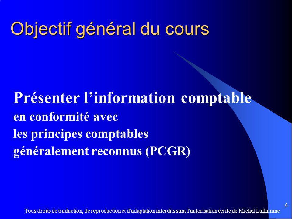 Tous droits de traduction, de reproduction et d adaptation interdits sans l autorisation écrite de Michel Laflamme 4 Objectif général du cours Présenter linformation comptable en conformité avec les principes comptables généralement reconnus (PCGR)