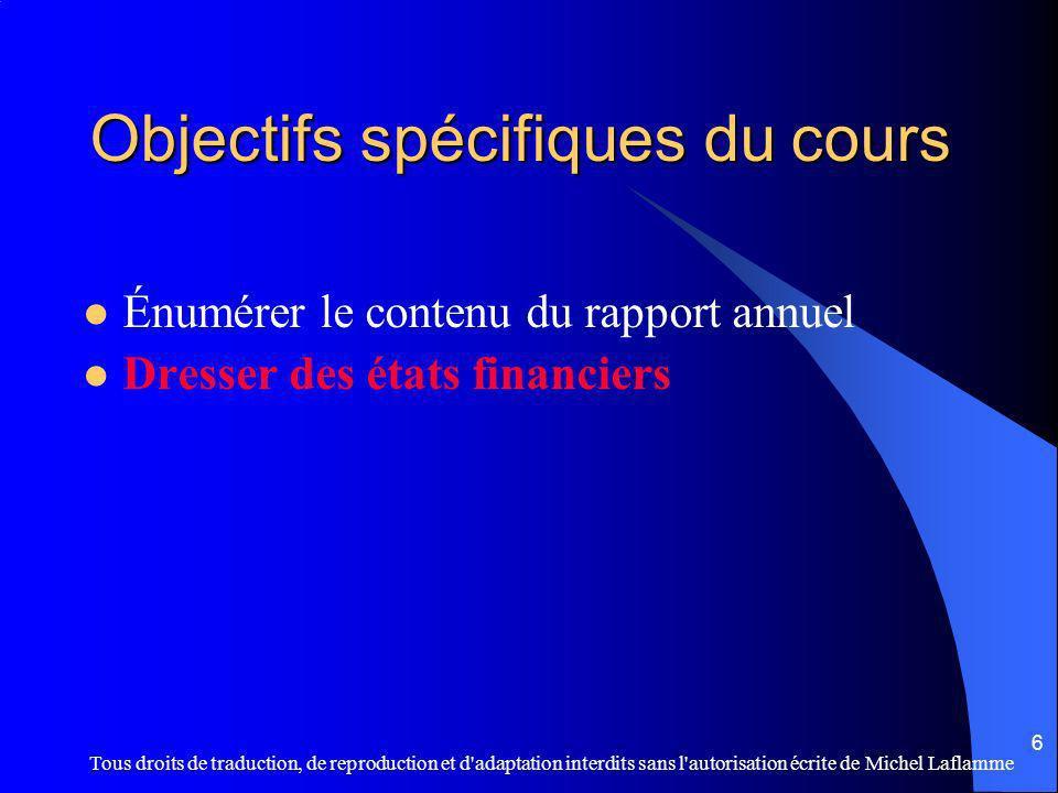 Tous droits de traduction, de reproduction et d adaptation interdits sans l autorisation écrite de Michel Laflamme 6 Objectifs spécifiques du cours Énumérer le contenu du rapport annuel Dresser des états financiers