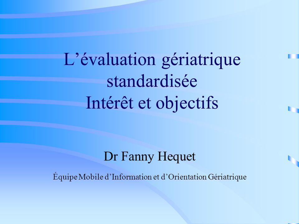 Lévaluation gériatrique standardisée Intérêt et objectifs Dr Fanny Hequet Équipe Mobile dInformation et dOrientation Gériatrique