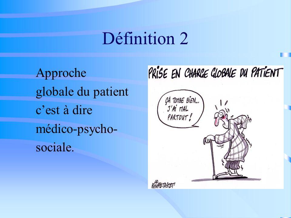 Définition 2 Approche globale du patient cest à dire médico-psycho- sociale.