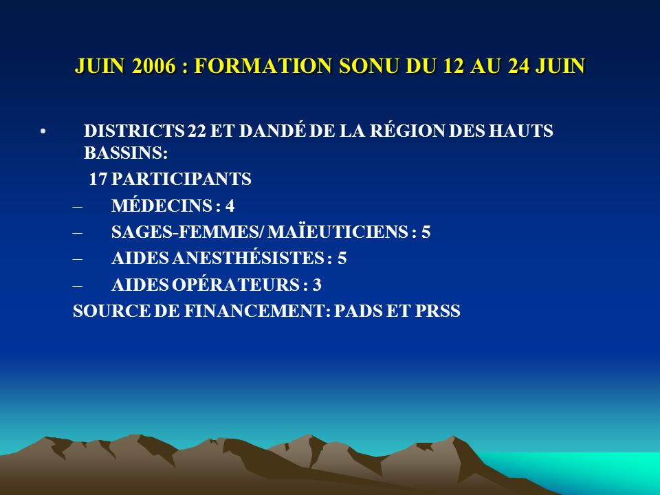 JUIN 2006 : FORMATION SONU DU 12 AU 24 JUIN DISTRICTS 22 ET DANDÉ DE LA RÉGION DES HAUTS BASSINS: 17 PARTICIPANTS –MÉDECINS : 4 –SAGES-FEMMES/ MAÏEUTICIENS : 5 –AIDES ANESTHÉSISTES : 5 –AIDES OPÉRATEURS : 3 SOURCE DE FINANCEMENT: PADS ET PRSS