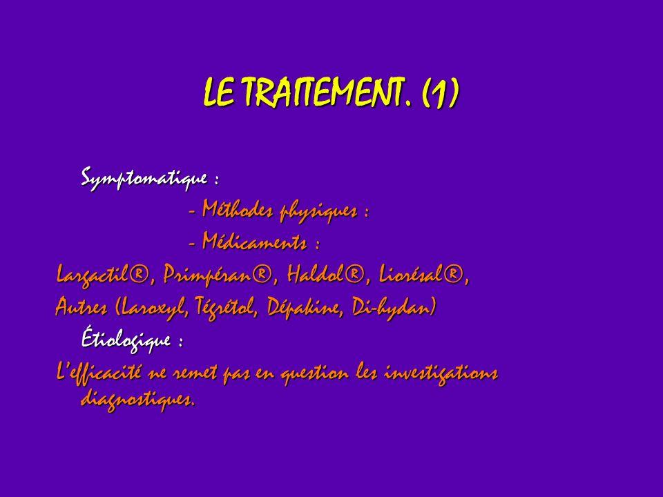 LE TRAITEMENT. (1) Symptomatique : - Méthodes physiques : - Médicaments : Largactil®, Primpéran®, Haldol®, Liorésal®, Autres (Laroxyl, Tégrétol, Dépak