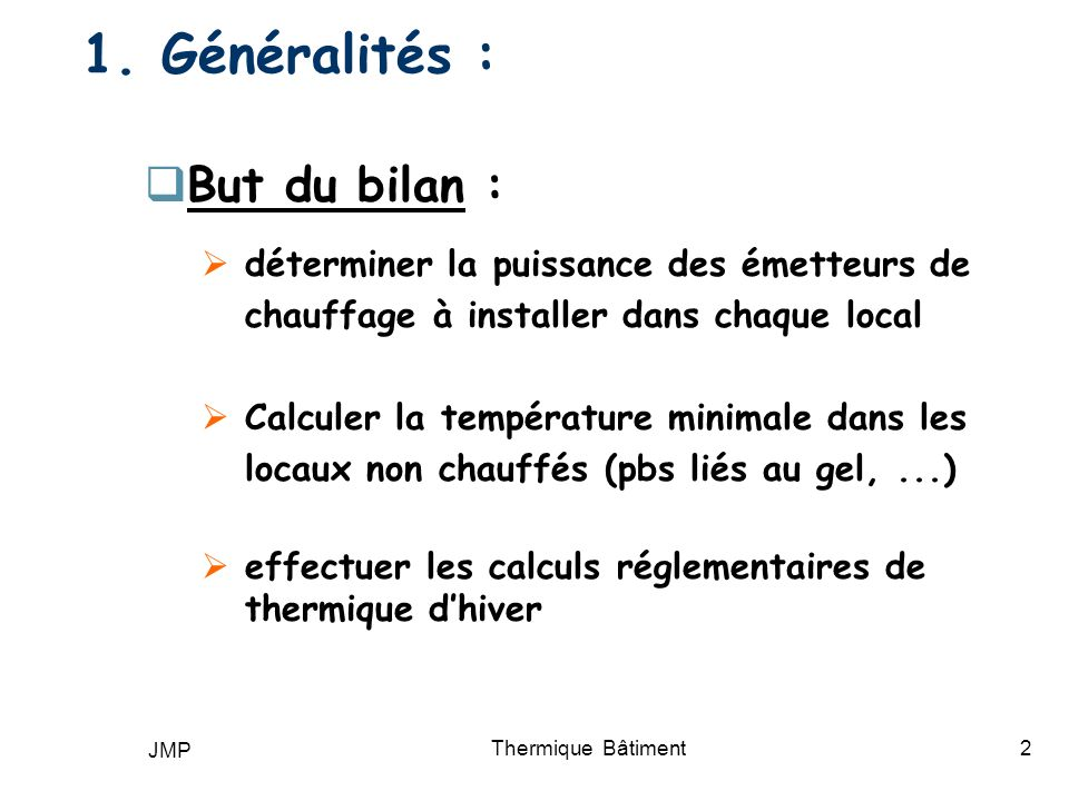 JMP Thermique Bâtiment2 1. Généralités : But du bilan : déterminer la puissance des émetteurs de chauffage à installer dans chaque local Calculer la t