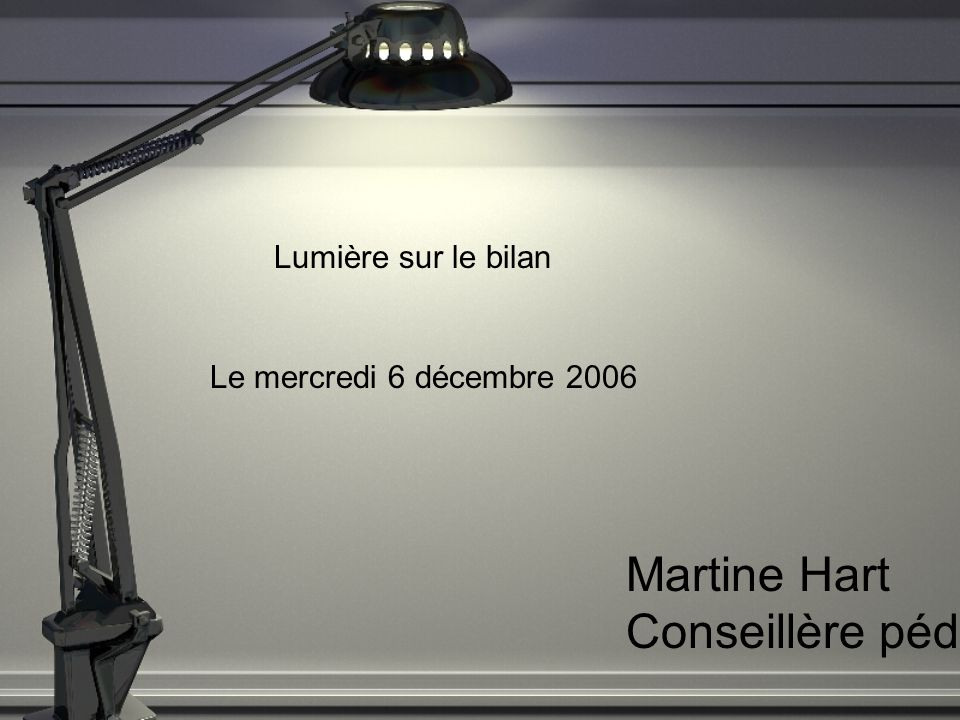 Lumière sur le bilan Le mercredi 6 décembre 2006 Martine Hart Conseillère pédagogique