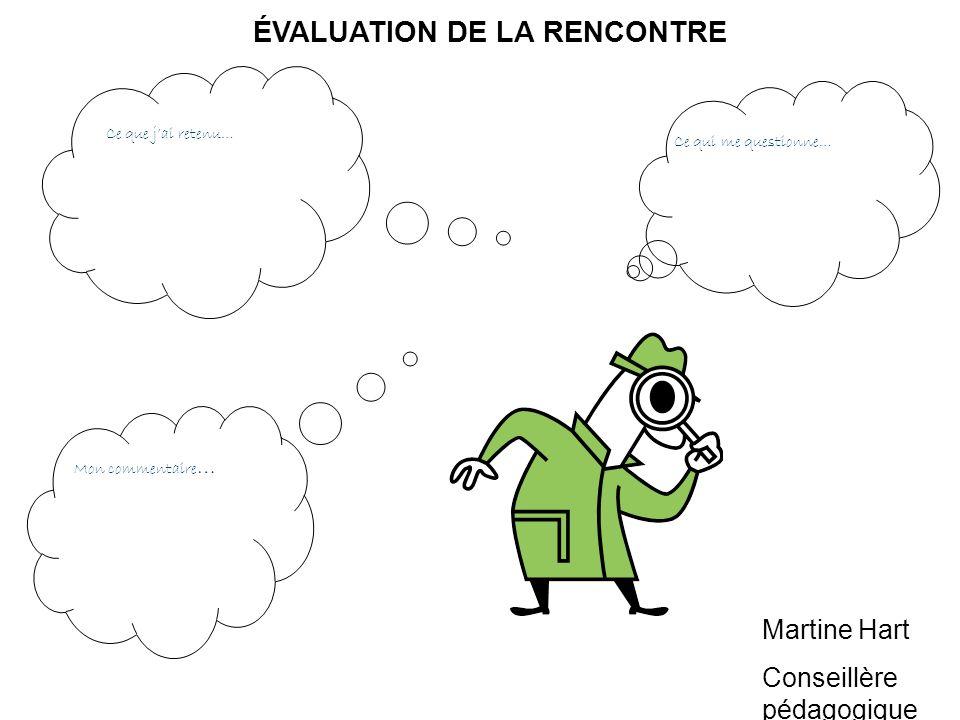 ÉVALUATION DE LA RENCONTRE Ce que jai retenu… Mon commentaire … Ce qui me questionne… Martine Hart Conseillère pédagogique