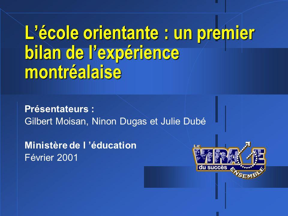 Lécole orientante : un premier bilan de lexpérience montréalaise Présentateurs : Gilbert Moisan, Ninon Dugas et Julie Dubé Ministère de l éducation Fé