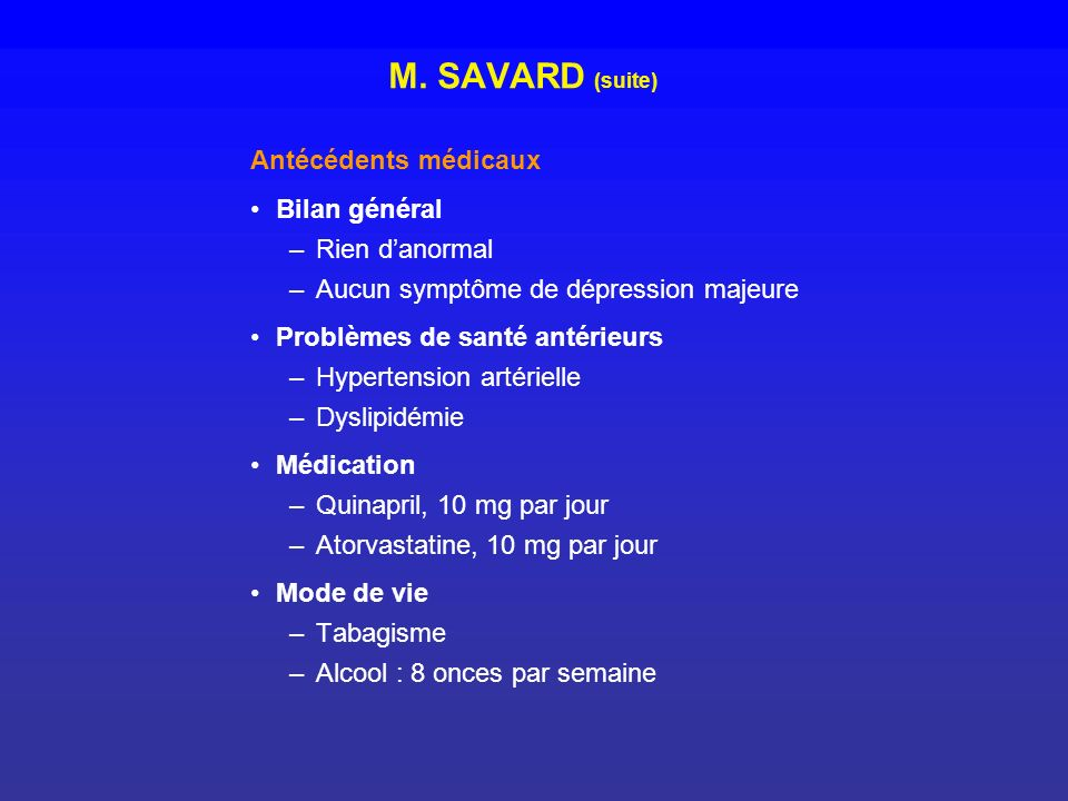 M. SAVARD (suite) Antécédents médicaux Bilan général –Rien danormal –Aucun symptôme de dépression majeure Problèmes de santé antérieurs –Hypertension