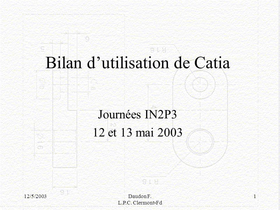 12/5/2003Daudon F. L.P.C. Clermont-Fd 1 Bilan dutilisation de Catia Journées IN2P3 12 et 13 mai 2003