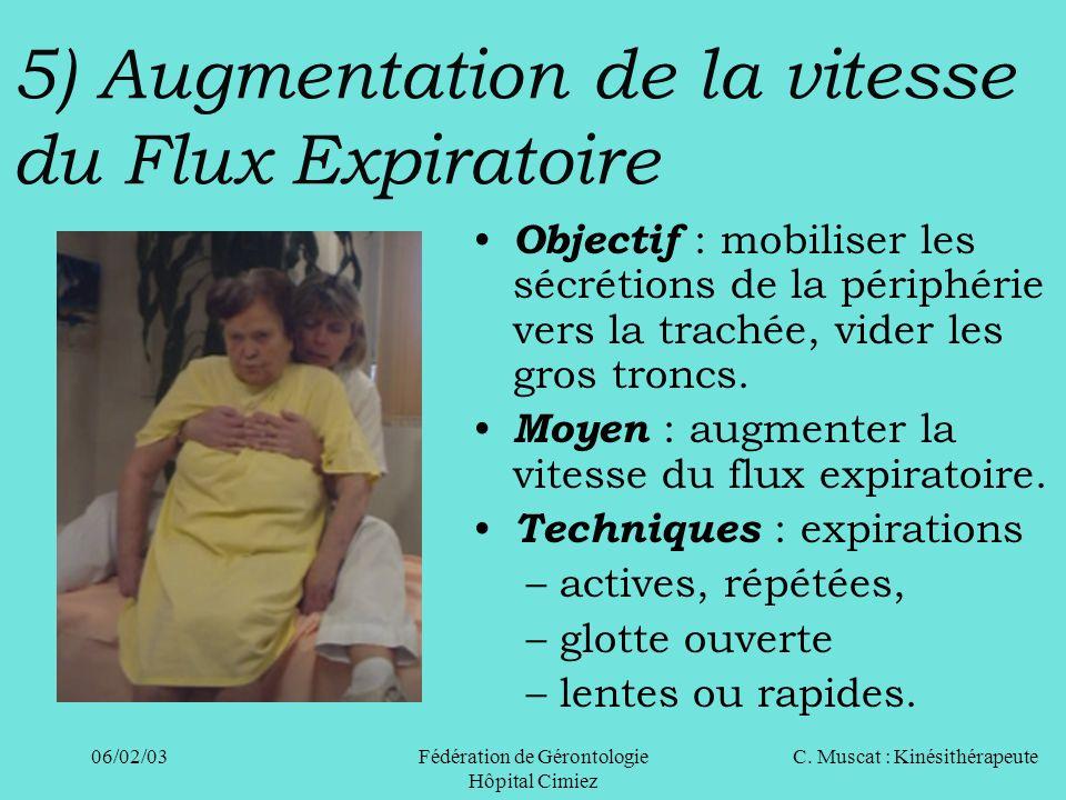 C. Muscat : Kinésithérapeute06/02/03 Fédération de Gérontologie Hôpital Cimiez 5) Augmentation de la vitesse du Flux Expiratoire Objectif : mobiliser