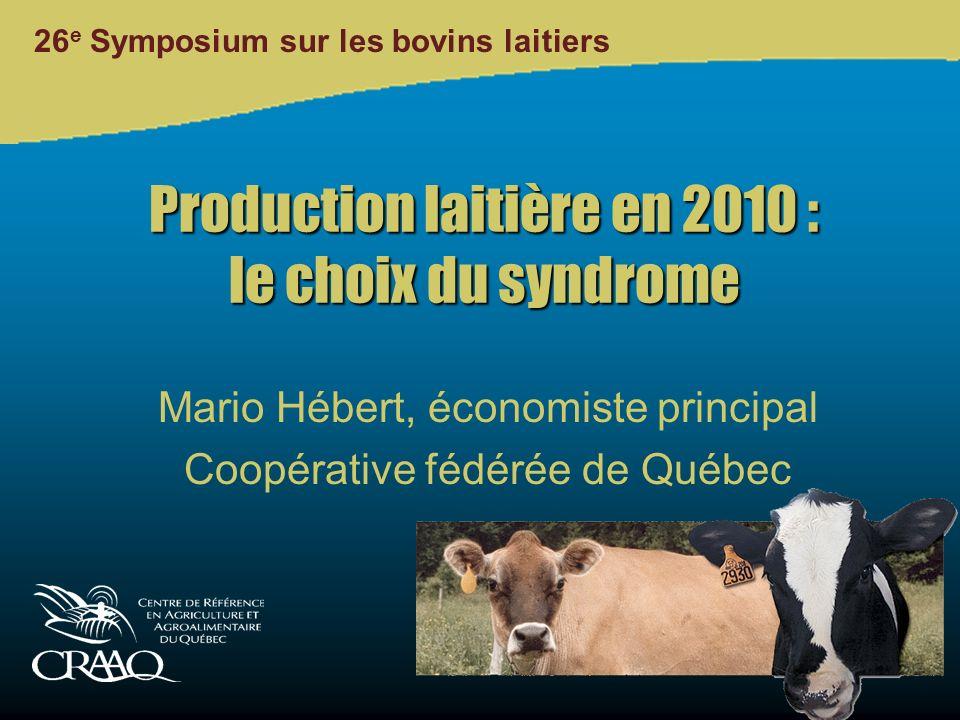26 e Symposium sur les bovins laitiers Production laitière en 2010 : le choix du syndrome Mario Hébert, économiste principal Coopérative fédérée de Québec