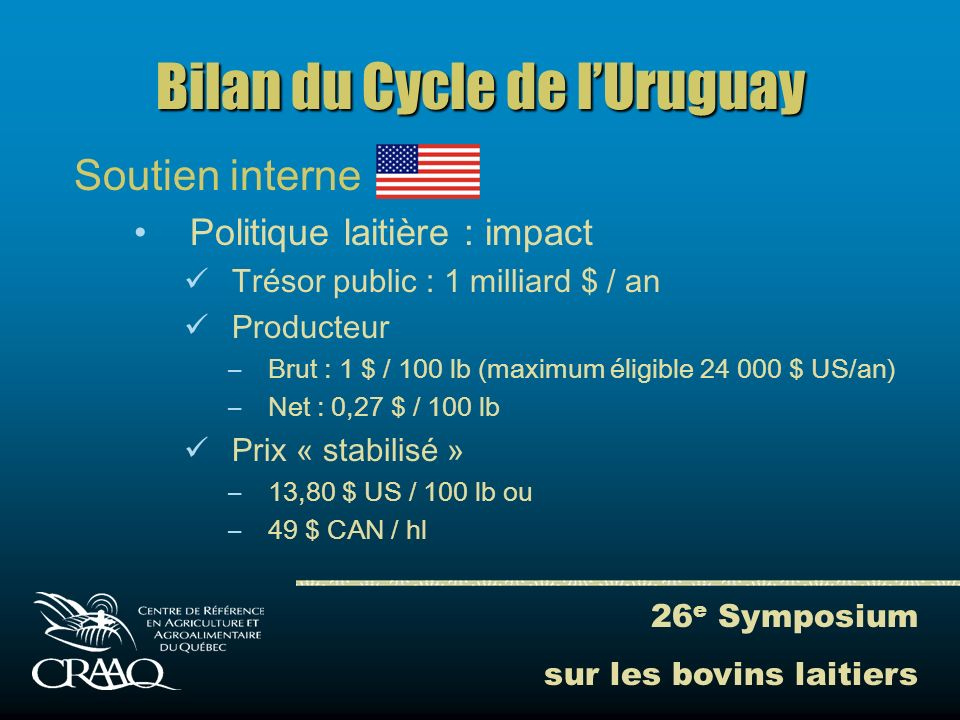 26 e Symposium sur les bovins laitiers Bilan du Cycle de lUruguay Soutien interne Politique laitière : impact Trésor public : 1 milliard $ / an Producteur –Brut : 1 $ / 100 lb (maximum éligible 24 000 $ US/an) –Net : 0,27 $ / 100 lb Prix « stabilisé » –13,80 $ US / 100 lb ou –49 $ CAN / hl