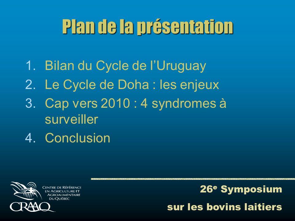 26 e Symposium sur les bovins laitiers Plan de la présentation 1.Bilan du Cycle de lUruguay 2.Le Cycle de Doha : les enjeux 3.Cap vers 2010 : 4 syndromes à surveiller 4.Conclusion