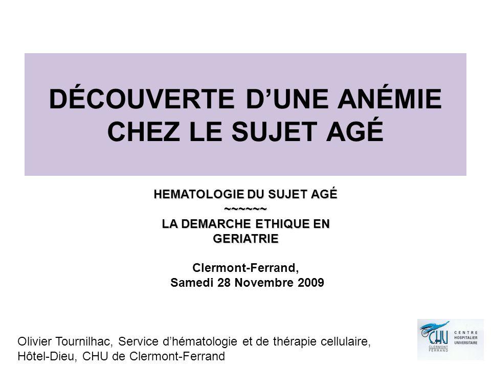 DÉCOUVERTE DUNE ANÉMIE CHEZ LE SUJET AGÉ Olivier Tournilhac, Service dhématologie et de thérapie cellulaire, Hôtel-Dieu, CHU de Clermont-Ferrand HEMATOLOGIE DU SUJET AGÉ ~~~~~~ LA DEMARCHE ETHIQUE EN GERIATRIE Clermont-Ferrand, Samedi 28 Novembre 2009