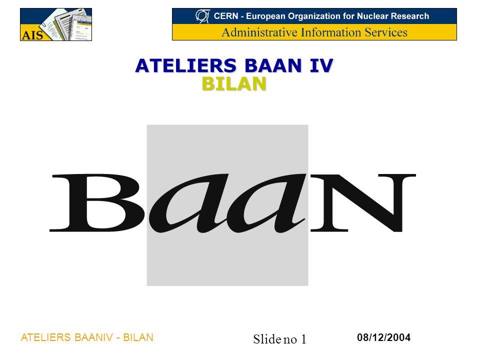 Slide no 1 08/12/2004ATELIERS BAANIV - BILAN ATELIERS BAAN IV BILAN