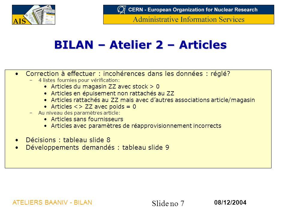Slide no 7 08/12/2004ATELIERS BAANIV - BILAN BILAN – Atelier 2 – Articles Correction à effectuer : incohérences dans les données : réglé.