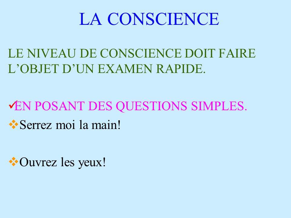 LA CONSCIENCE LE NIVEAU DE CONSCIENCE DOIT FAIRE LOBJET DUN EXAMEN RAPIDE. EN POSANT DES QUESTIONS SIMPLES. Serrez moi la main! Ouvrez les yeux!