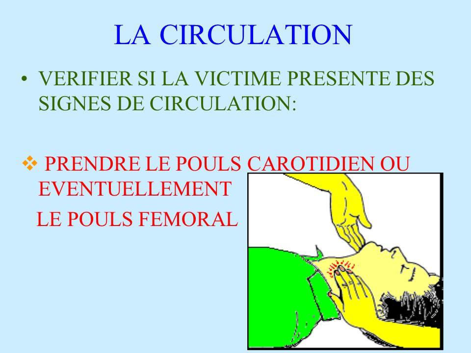 LA CIRCULATION VERIFIER SI LA VICTIME PRESENTE DES SIGNES DE CIRCULATION: PRENDRE LE POULS CAROTIDIEN OU EVENTUELLEMENT LE POULS FEMORAL