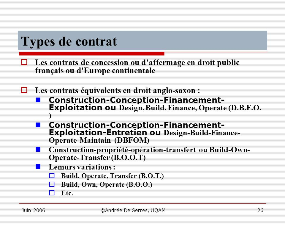 Juin 2006©Andrée De Serres, UQAM26 Types de contrat Les contrats de concession ou daffermage en droit public français ou d Europe continentale Les contrats équivalents en droit anglo-saxon : Construction-Conception-Financement- Exploitation ou Design, Build, Finance, Operate (D.B.F.O.