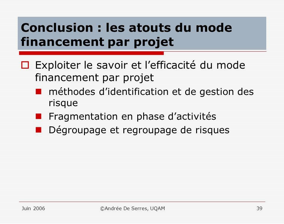 Juin 2006©Andrée De Serres, UQAM39 Conclusion : les atouts du mode financement par projet Exploiter le savoir et lefficacité du mode financement par p