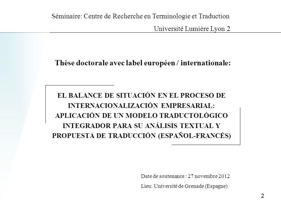 EL BALANCE DE SITUACIÓN EN EL PROCESO DE INTERNACIONALIZACIÓN EMPRESARIAL: APLICACIÓN DE UN MODELO TRADUCTOLÓGICO INTEGRADOR PARA SU ANÁLISIS TEXTUAL Y PROPUESTA DE TRADUCCIÓN (ESPAÑOL-FRANCÉS) Thèse doctorale avec label européen / internationale: Date de soutenance : 27 novembre 2012 Lieu: Université de Grenade (Espagne) 2 Séminaire: Centre de Recherche en Terminologie et Traduction Université Lumière Lyon 2