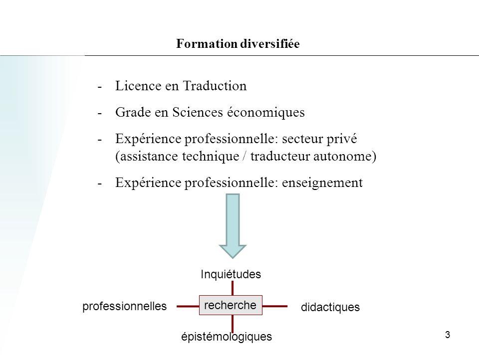 Formation diversifiée -Licence en Traduction -Grade en Sciences économiques -Expérience professionnelle: secteur privé (assistance technique / traducteur autonome) -Expérience professionnelle: enseignement Inquiétudes professionnelles didactiques épistémologiques recherche 3