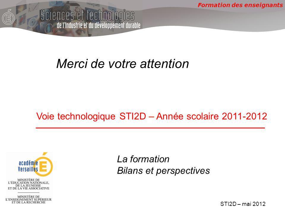 Formation des enseignants Voie technologique STI2D – Année scolaire 2011-2012 Merci de votre attention STI2D – mai 2012 La formation Bilans et perspectives