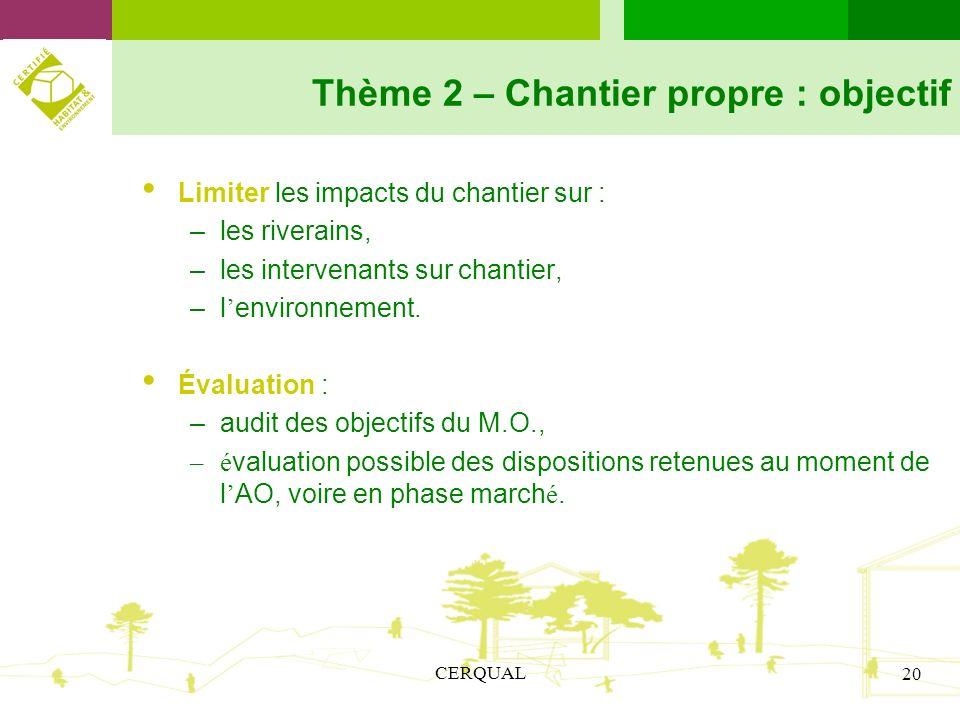 CERQUAL 20 Thème 2 – Chantier propre : objectif Limiter les impacts du chantier sur : –les riverains, –les intervenants sur chantier, –l environnement