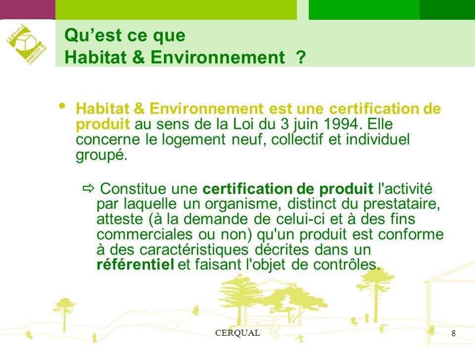 CERQUAL 8 Quest ce que Habitat & Environnement ? Habitat & Environnement est une certification de produit au sens de la Loi du 3 juin 1994. Elle conce