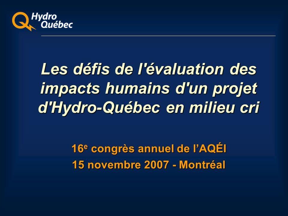 Les défis de l évaluation des impacts humains d un projet d Hydro-Québec en milieu cri 16 e congrès annuel de lAQÉI 15 novembre 2007 - Montréal