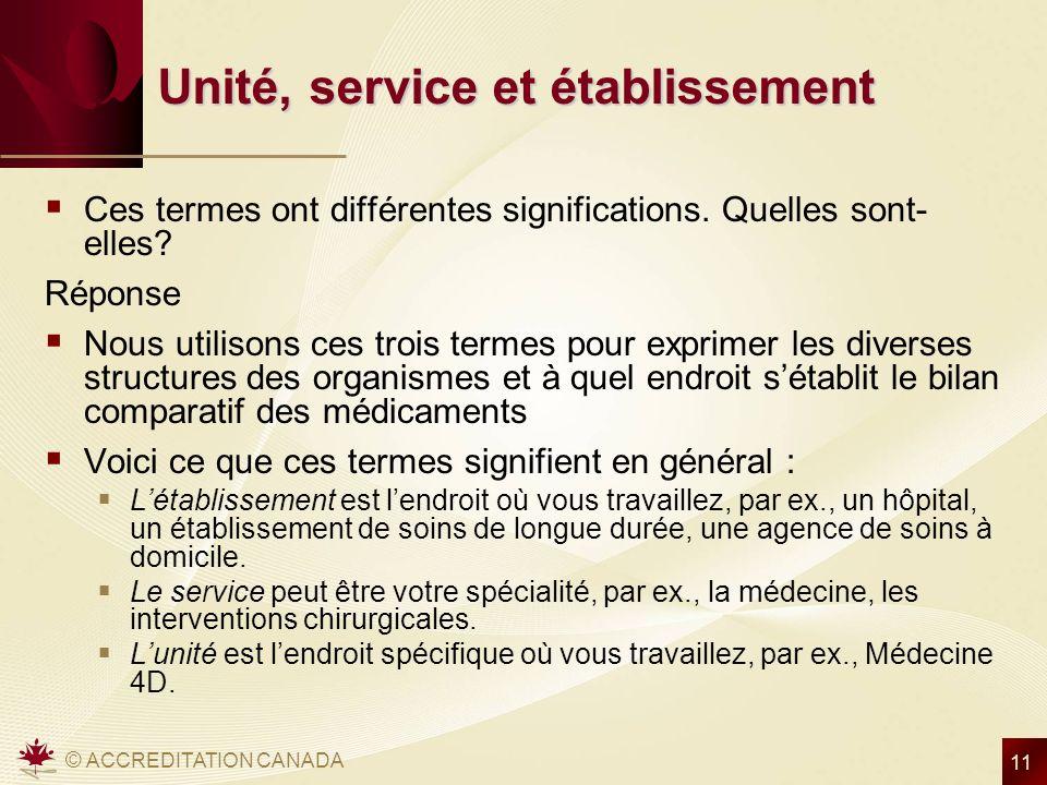 © ACCREDITATION CANADA 11 Unité, service et établissement Ces termes ont différentes significations. Quelles sont- elles? Réponse Nous utilisons ces t