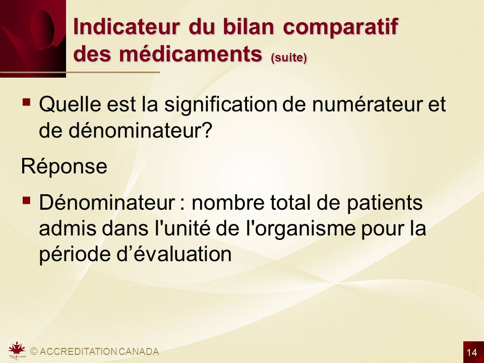 © ACCREDITATION CANADA 14 Indicateur du bilan comparatif des médicaments (suite) Quelle est la signification de numérateur et de dénominateur? Réponse