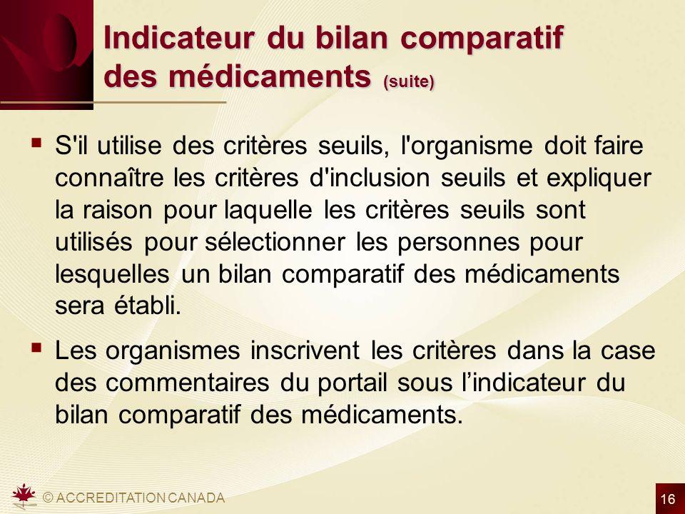 © ACCREDITATION CANADA 16 Indicateur du bilan comparatif des médicaments (suite) S'il utilise des critères seuils, l'organisme doit faire connaître le
