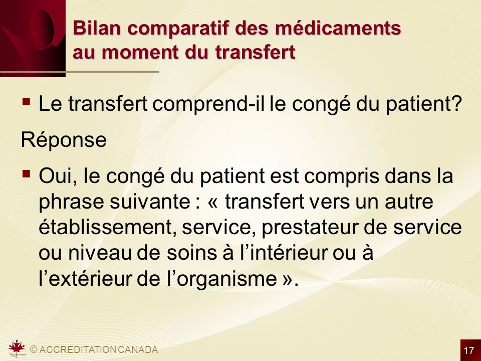 © ACCREDITATION CANADA 17 Bilan comparatif des médicaments au moment du transfert Le transfert comprend-il le congé du patient? Réponse Oui, le congé