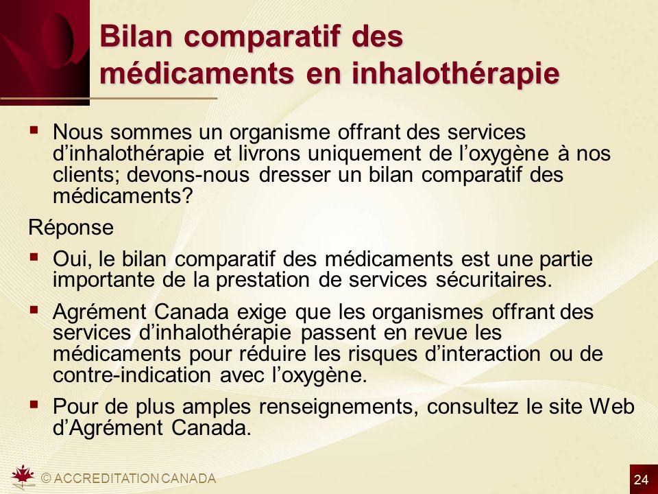 © ACCREDITATION CANADA 24 Bilan comparatif des médicaments en inhalothérapie Nous sommes un organisme offrant des services dinhalothérapie et livrons