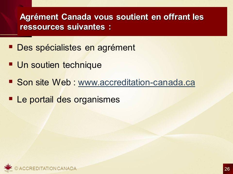 © ACCREDITATION CANADA 26 Agrément Canada vous soutient en offrant les ressources suivantes : Des spécialistes en agrément Un soutien technique Son site Web : www.accreditation-canada.cawww.accreditation-canada.ca Le portail des organismes