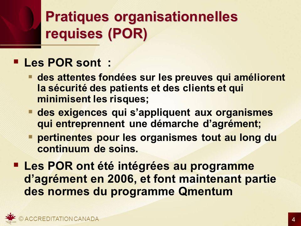 © ACCREDITATION CANADA 4 Pratiques organisationnelles requises (POR) Les POR sont : des attentes fondées sur les preuves qui améliorent la sécurité de