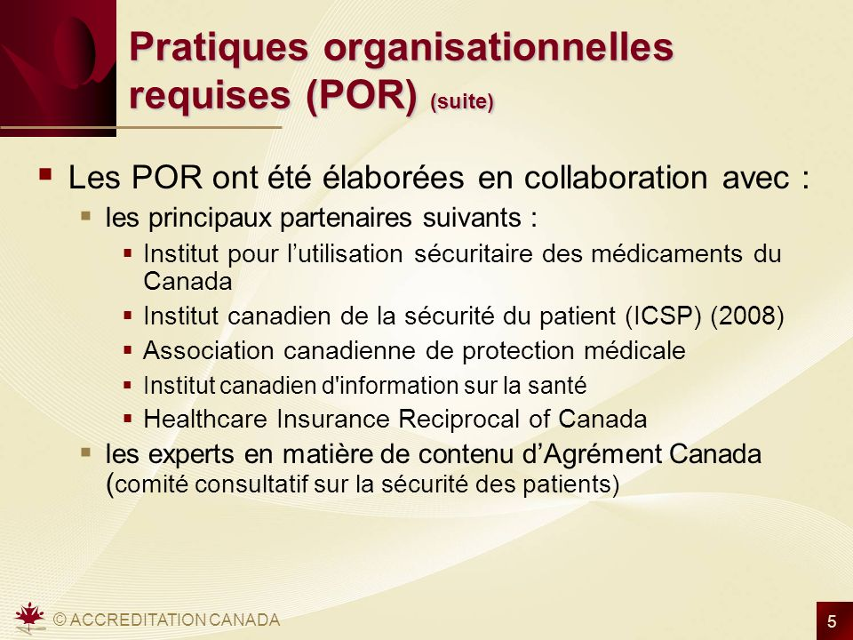 © ACCREDITATION CANADA 6 Pratiques organisationnelles requises (POR) liées à la sécurité des patients Ces POR sont divisées en plusieurs secteurs importants liés à la sécurité des patients : 1.